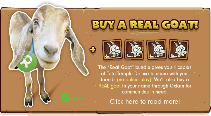 "The ""Real Goat"" bundle gives you 4 copies of Toto Temple Deluxe to share with your friends (no online play). We'll also buy a REAL goat in your name through Oxfam for communities in need. Click here to read more!"